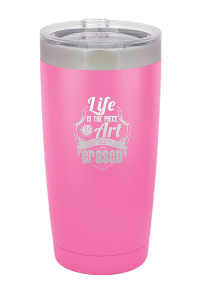 Life is the Piece of Art that Can't be Erased Laser Etched Tumbler