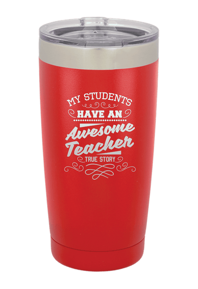 My Students Have an Awesome Teacher - True Story Laser Etched Tumbler
