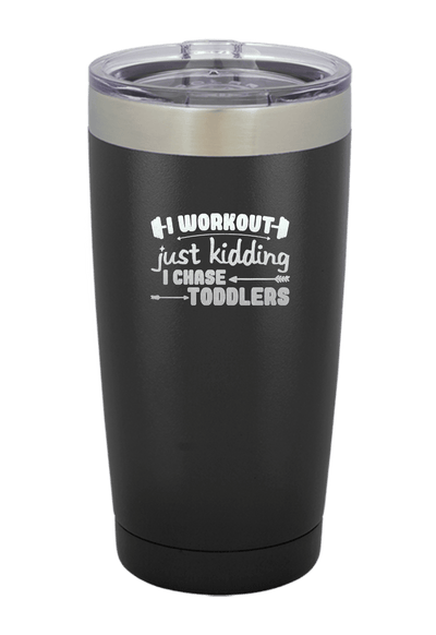 I Workout, Just Kidding I Chase Toddlers  Laser Etched Tumbler