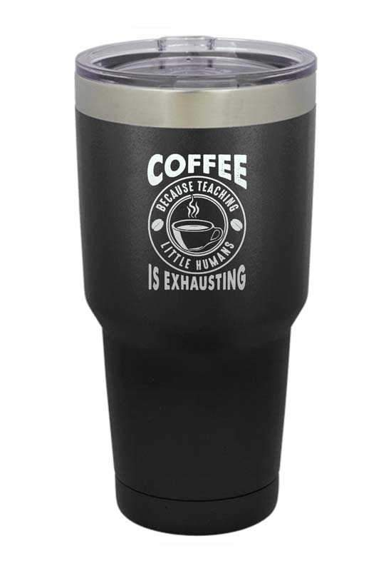 Coffee Because Teaching Little Humans is Exhausting Laser Etched Tumbler