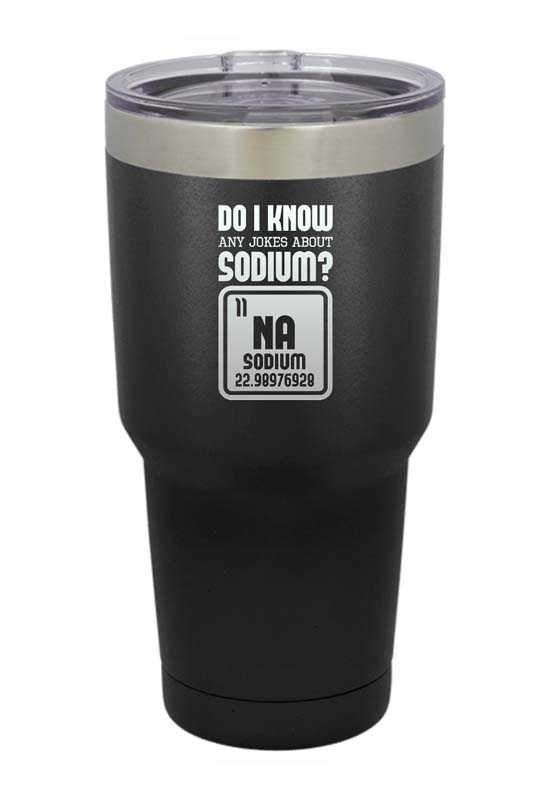 Do I Know any Sodium Jokes? Na  Laser Etched Tumbler
