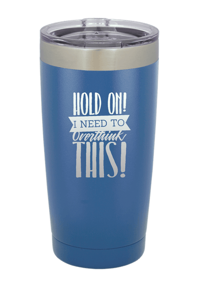 Hold On I need to Overthink This! Laser Etched Tumbler
