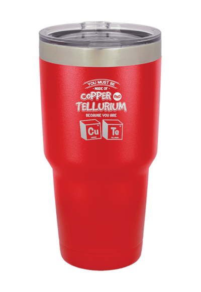 Copper and Tellurium you are Cute Laser Etched Tumbler