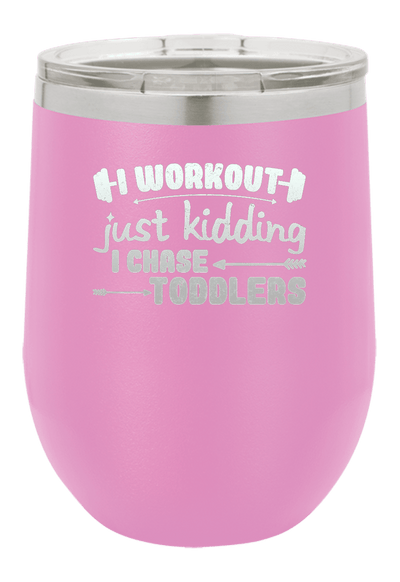 I Work Out, Just Kidding I Chase Toddlers Laser Etched Wine Cup