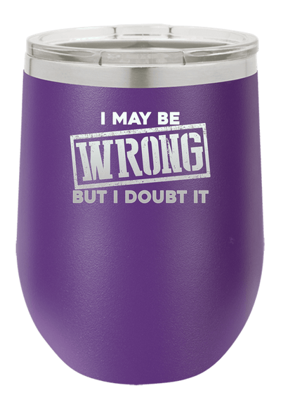 I May be Wrong but I Doubt it Laser Etched Wine Cup