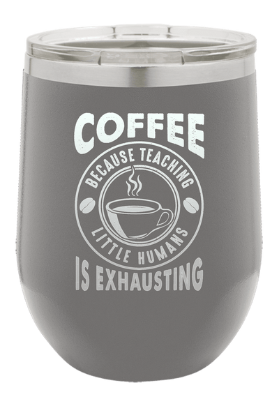 Coffee Because Teaching Little Humans is Exhausting Laser Etched Wine Cup
