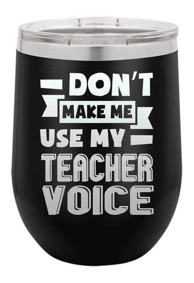Dont Make Me Use my Teacher Voice  Laser Etched Wine Cup