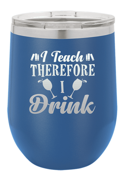 I Teach Therefore I drink  Laser Etched Wine Cup