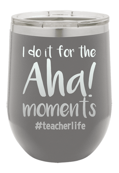 I do it for the Aha Moments  Laser Etched Wine Cup
