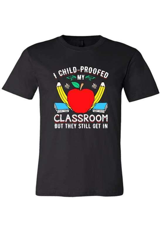 I Child Proofed my Classroom but they Still Get in T-Shirt