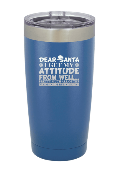 Dear Santa I Get my Attitude From.... Christmas Tumbler