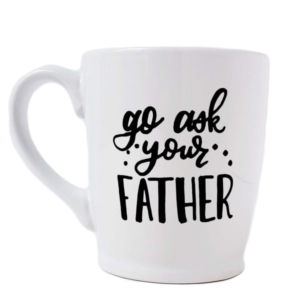 16 oz hand painted white ceramic coffee mug that says go ask your father in black hand lettering