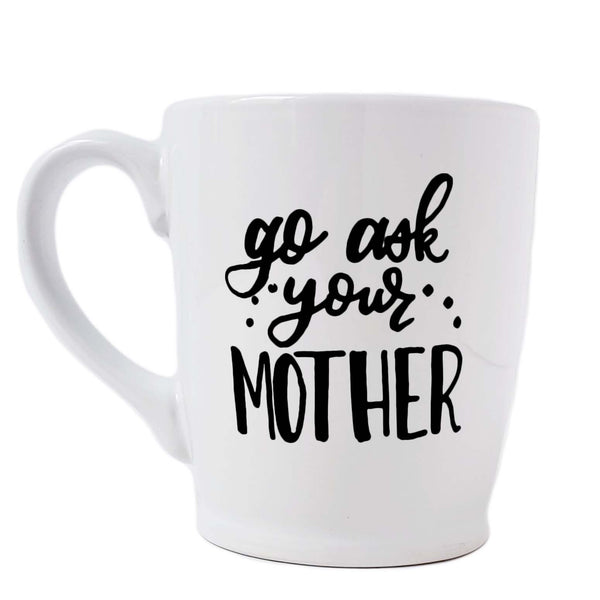 16 oz hand painted white ceramic coffee mug that says go ask your mother in black hand lettering