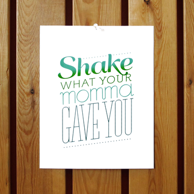 Shake What Your Momma Gave You Print
