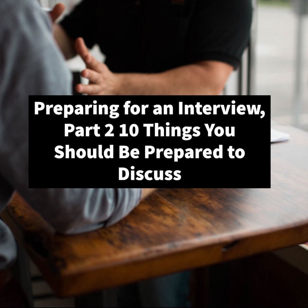 Preparing for an Interview, Part 2 10 Things You Should Be Prepared to Discuss