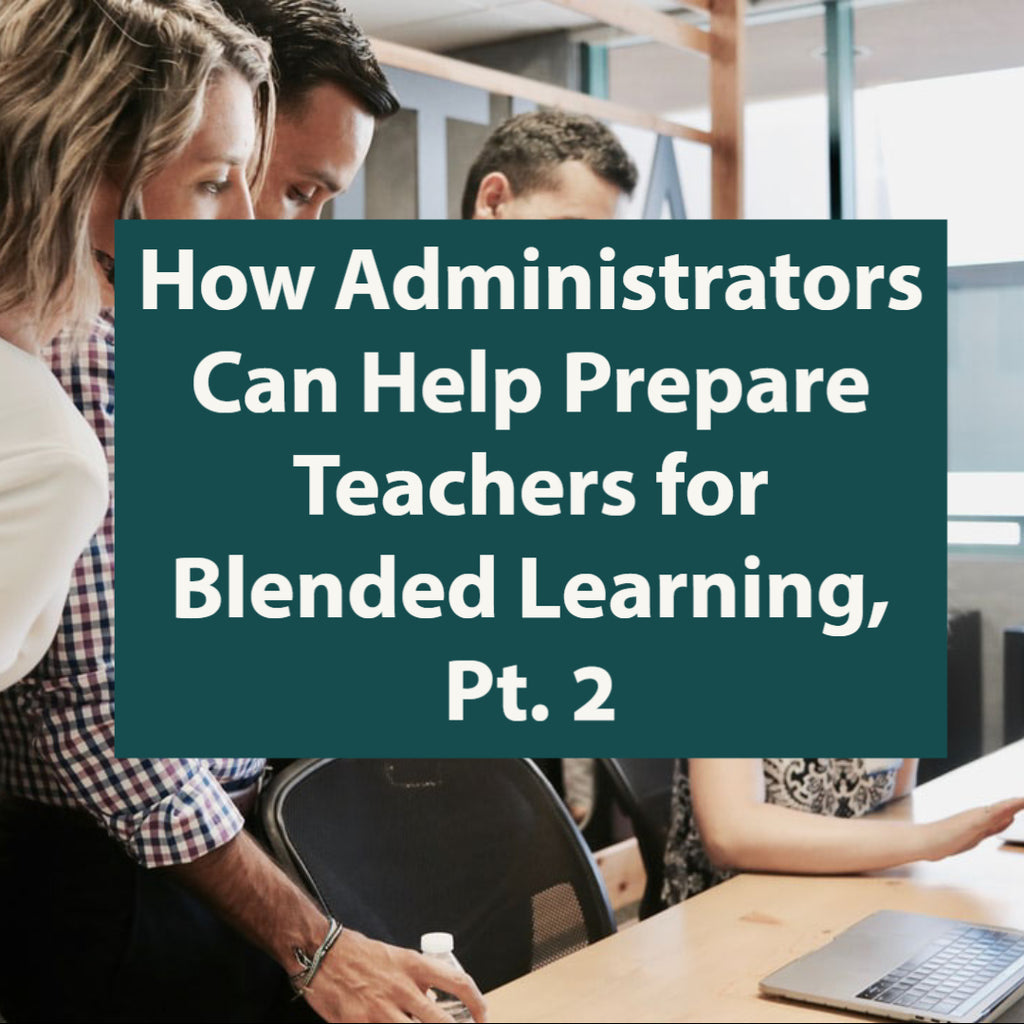 How Administrators Can Help Prepare Teachers for Blended Learning, Pt. 2