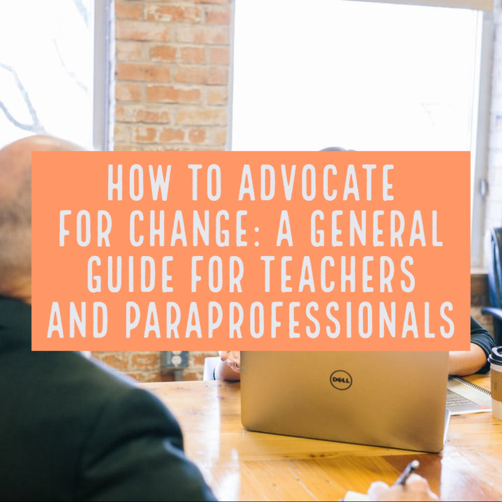 How to Advocate for Change: A General Guide for Teachers and Paraprofessionals