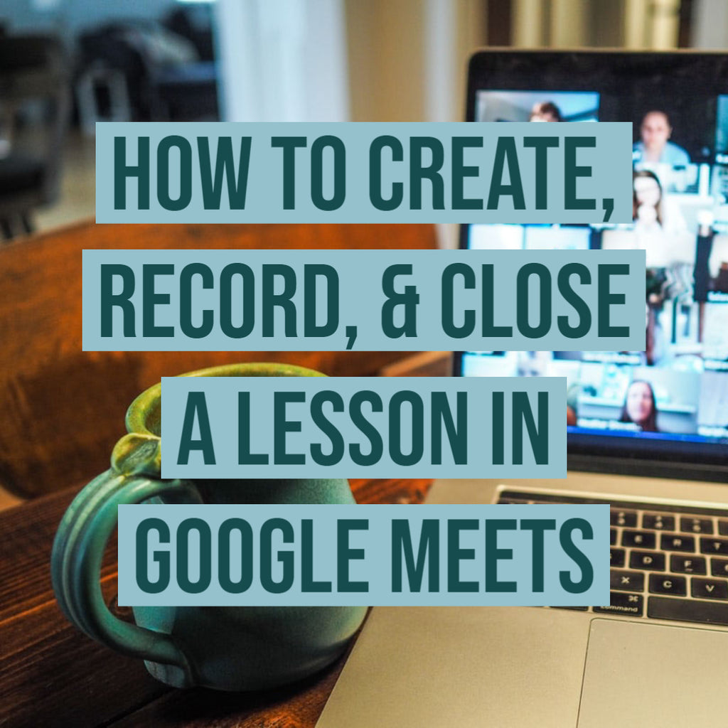 How to Create, Record, & Close  a Lesson in Google Meets