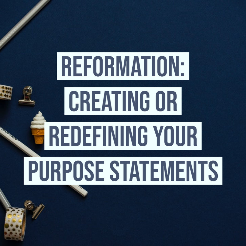 Reformation: Creating or Redefining Your Purpose Statements