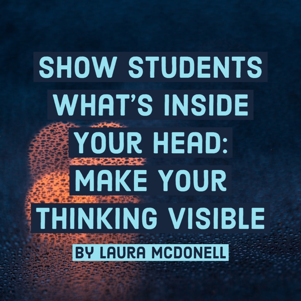 Show Students What's Inside Your Head: Make Your Thinking Visible By Laura McDonell