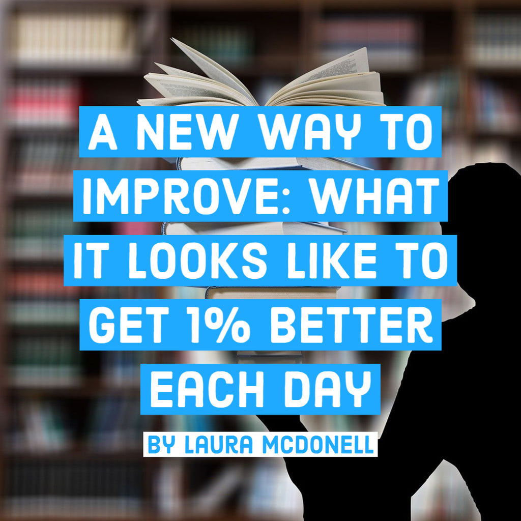 A New Way To Improve: What it Looks Like to Get 1% Better Each Day By Laura McDonell