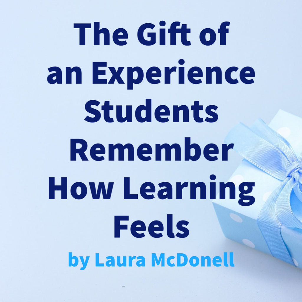 The Gift of an Experience Students Remember How Learning Feels by Laura McDonell