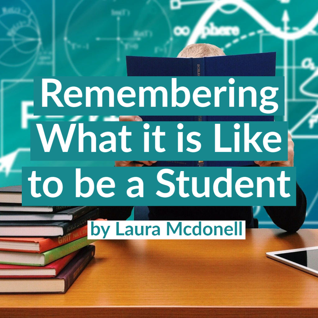 Remembering What it is Like to be a Student by Laura Mcdonell
