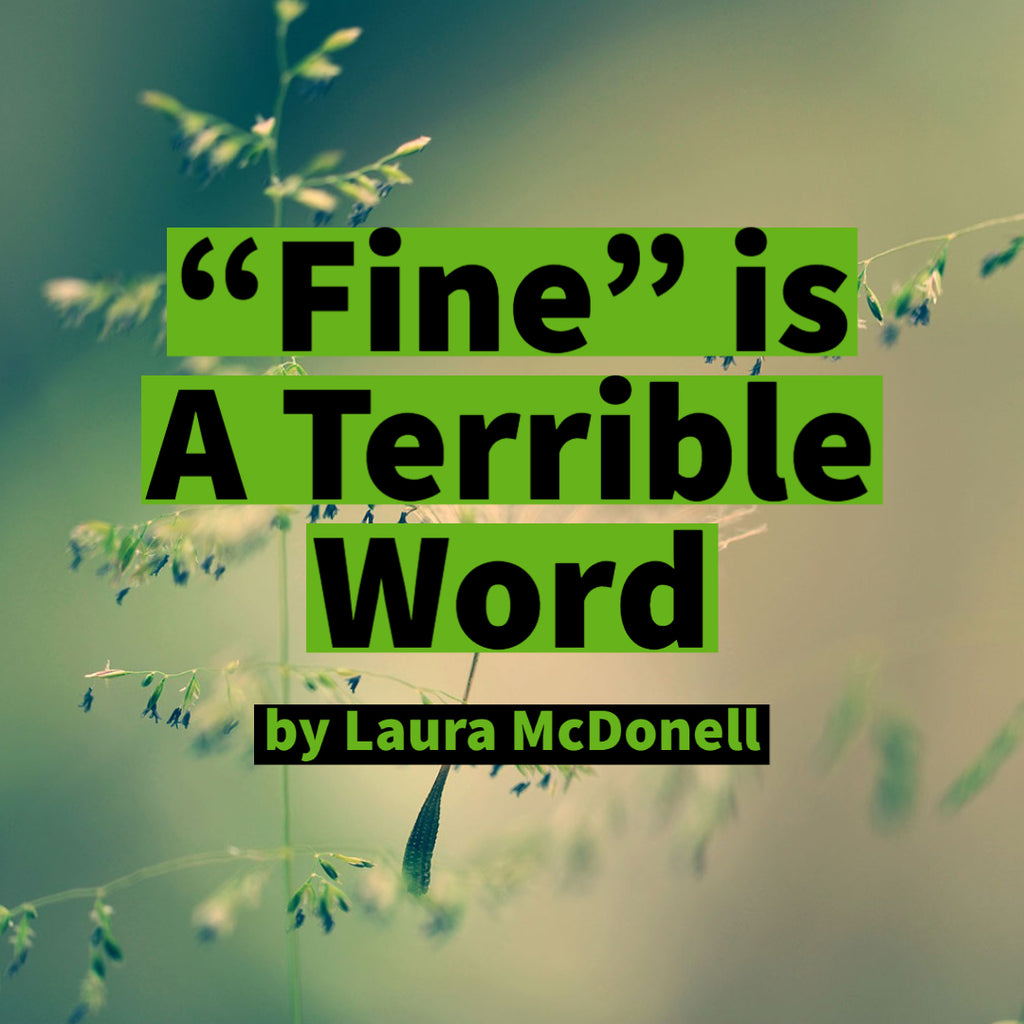 """Fine"" is A Terrible Word by Laura McDonell"