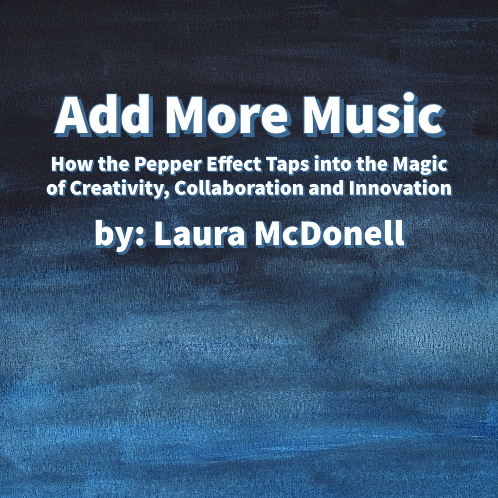 Add More Music How the Pepper Effect Taps into the Magic of Creativity, Collaboration and Innovation  by: Laura McDonell