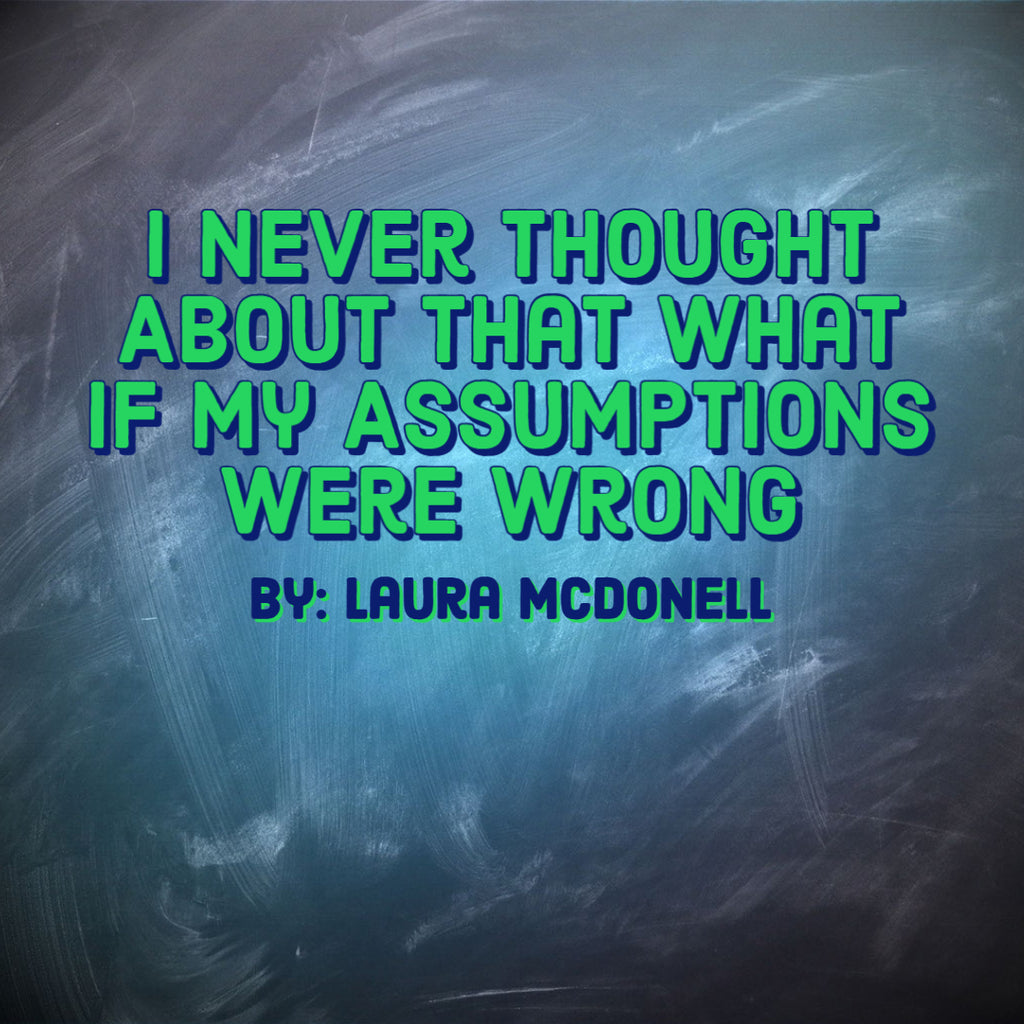 I Never Thought About That What If My Assumptions were Wrong  By: Laura McDonell
