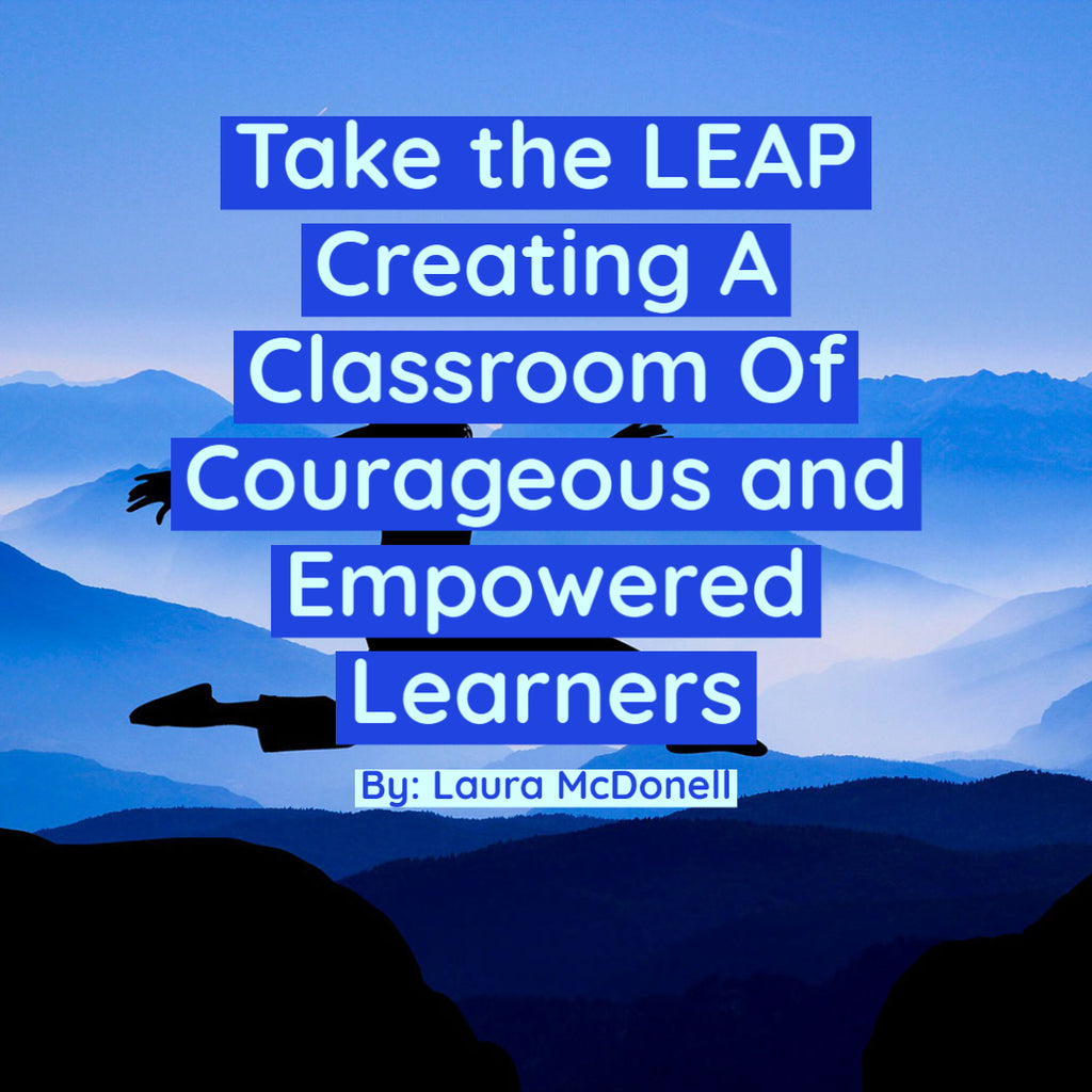 Take the LEAP Creating A Classroom Of Courageous and Empowered Learners By: Laura McDonell