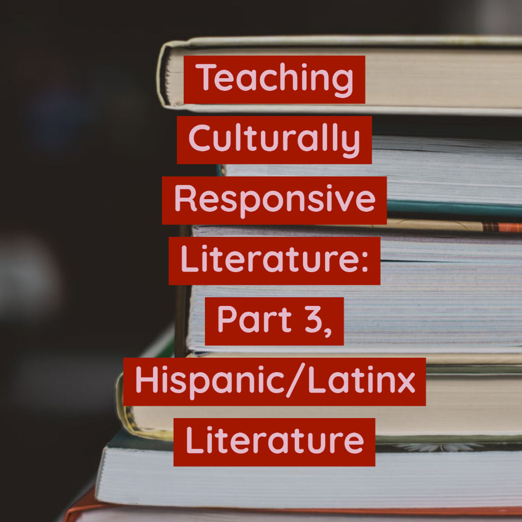 Teaching Culturally Responsive Literature: Part 3, Hispanic/Latinx Literature