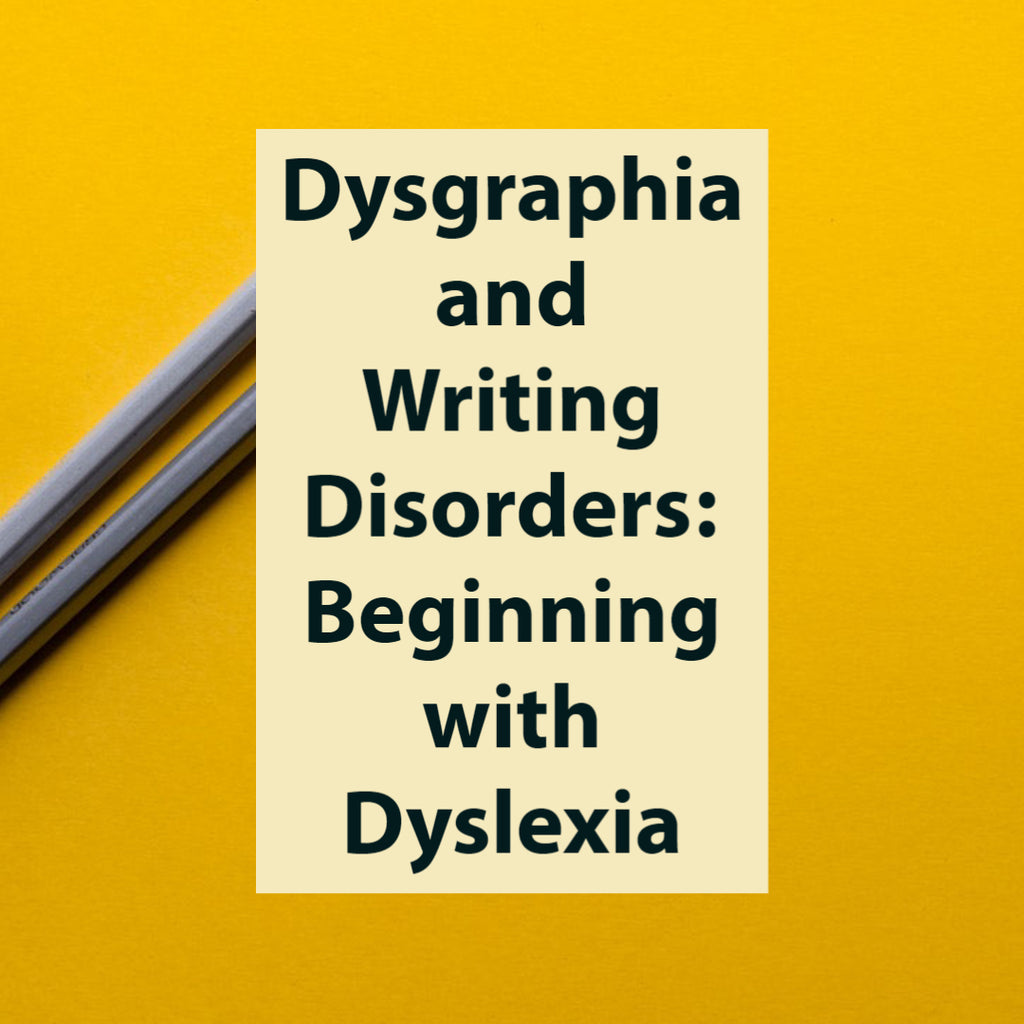 Dysgraphia and Writing Disorders: Beginning with Dyslexia