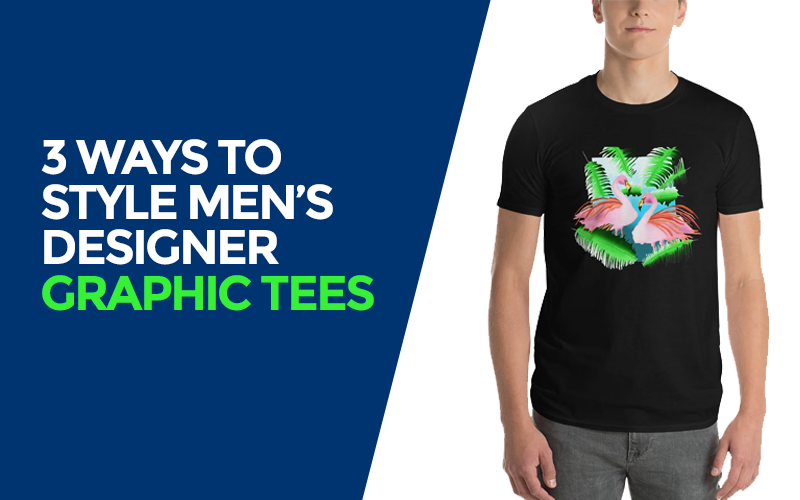 3 WAYS TO STYLE MEN'S DESIGNER GRAPHIC TEES