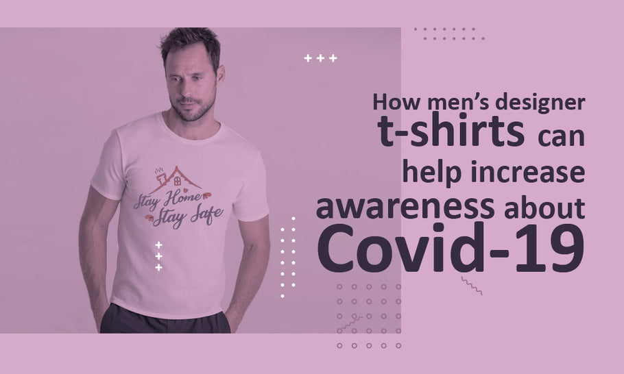 How Men's Designer T-Shirts can help Increase Awareness About Covid-19
