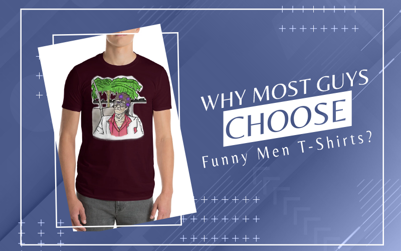 Why Most Guys Choose Funny Men T-Shirts?