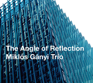 THE ANGLE OF REFLECTION - MIKLOS GANYI TRIO