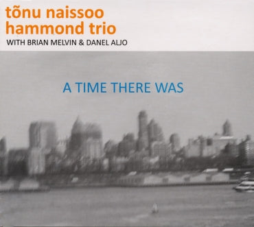 A TIME THERE WAS - TONU NAISSOO HAMMOND TRIO