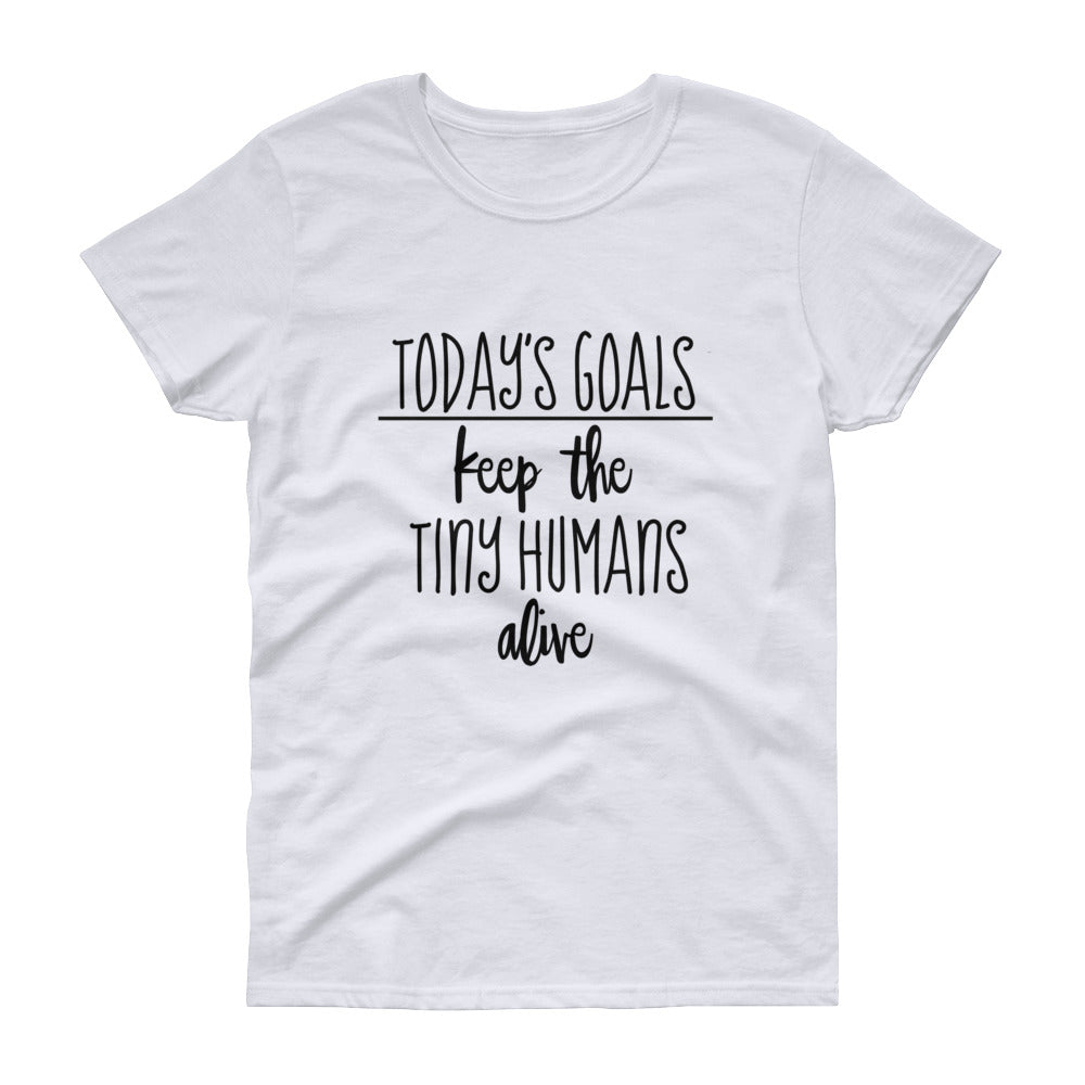 "Women's short sleeve t-shirt - ""Today's Goals Keep The Tiny Humans Alive"""
