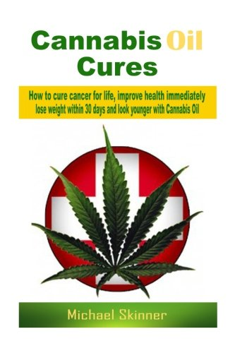 Cannabis Oil Cures: How to cure cancer for life, improve health immediately, lose weight within 30 days and look younger with Cannabis Oil (Cancer ... medicine, diabetes cure, weight loss)