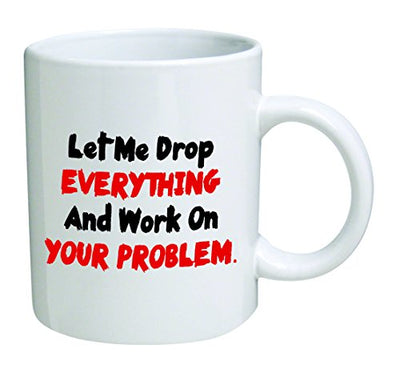 Let me drop everything and start working on your problem - 11 OZ Coffee Mug - Funny Inspirational and sarcasm - By A Mug To Keep TM