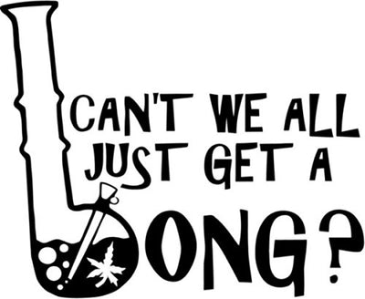 Can't We All Just Get A Bong Marijuana Funny Vinyl Decal Sticker
