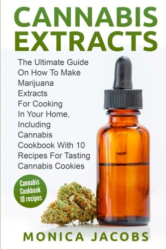 Cannabis Extract:: The Ultimate Guide On How to Make Marijuana Extracts For Cooking in Your Home, Including Cannabis Cookbook With 10 Recipes for Tasting Cannabis Cookies