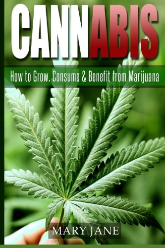 Cannabis: How to Grow, Consume & Benefit from Marijuana (Cannabis, Marijuana)