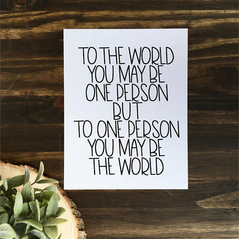 To the World You May be One Person But to One Person You May Be The World | Digital Download Print