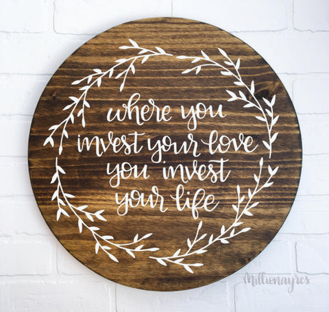 "Where You Invest your Love, You Invest your Life | 24"" Round Wood Sign 
