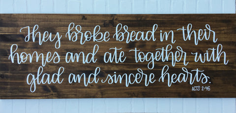 They broke bread in their homes ... sincere hearts.  Acts 2:46 | 17 x 48 | Wood Sign