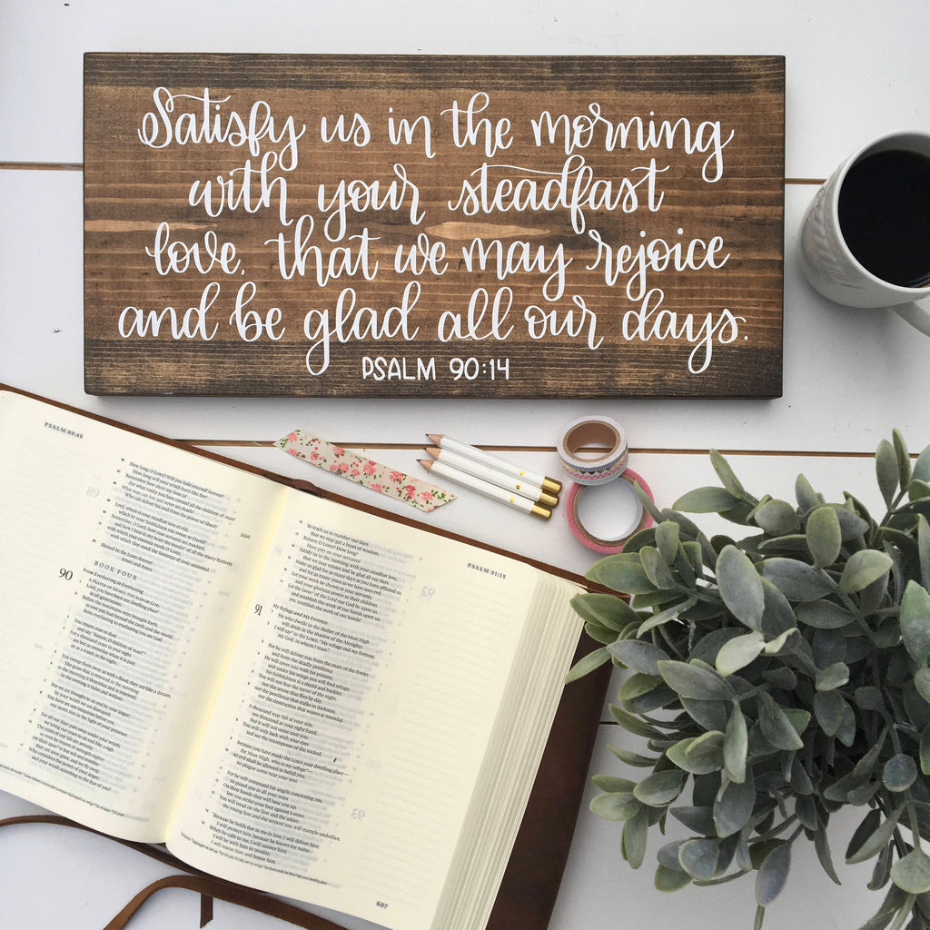 Satisfy us in the morning with your Steadfast love ... Psalm 90:14 | 7x15 | Wood Sign