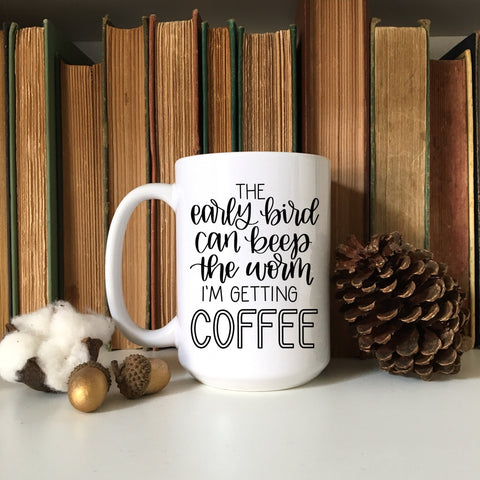 The Early bird can keep the worm, I'm getting Coffee | Funny Coffee Mug | Coffee Lover Mug