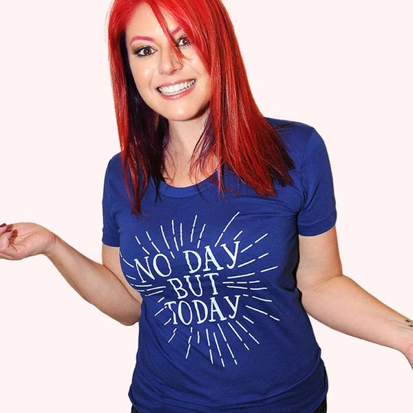 NO DAY BUT TODAY Women/Junior Fitted T-Shirt